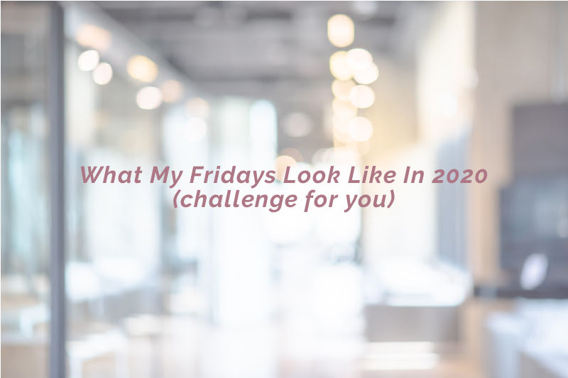 What My Fridays Look Like In 2020 (challenge for you)