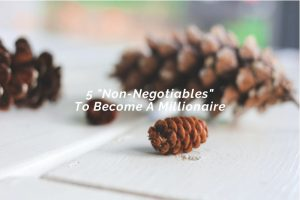 """5 """"Non-Negotiables"""" To Become A Millionaire"""