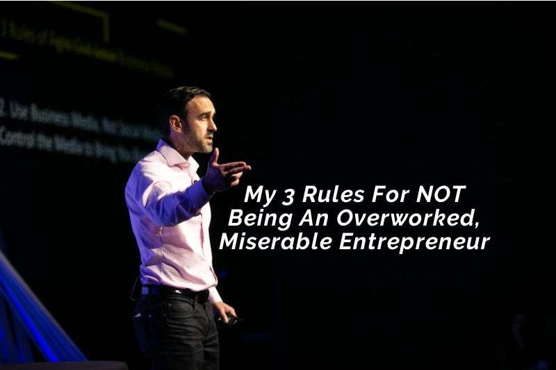 My 3 Rules For NOT Being An Overworked, Miserable Entrepreneur