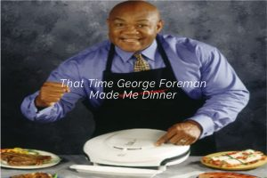 That Time George Foreman Made Me Dinner