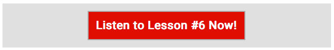 Listen to Lesson #6 Now!