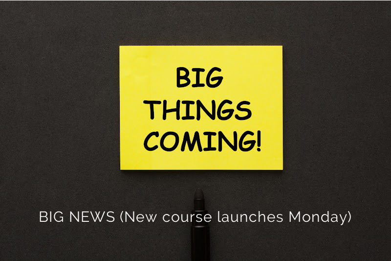 BIG NEWS (New course launches Monday)