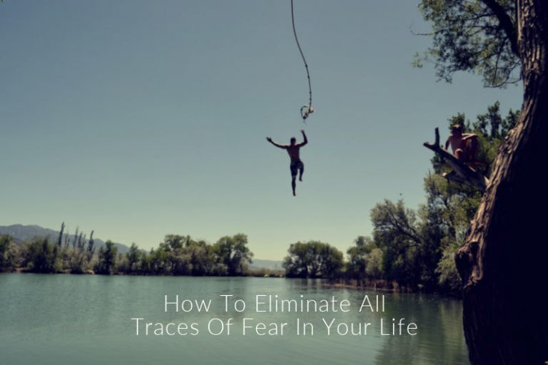 How To Eliminate All Traces Of Fear In Your Life