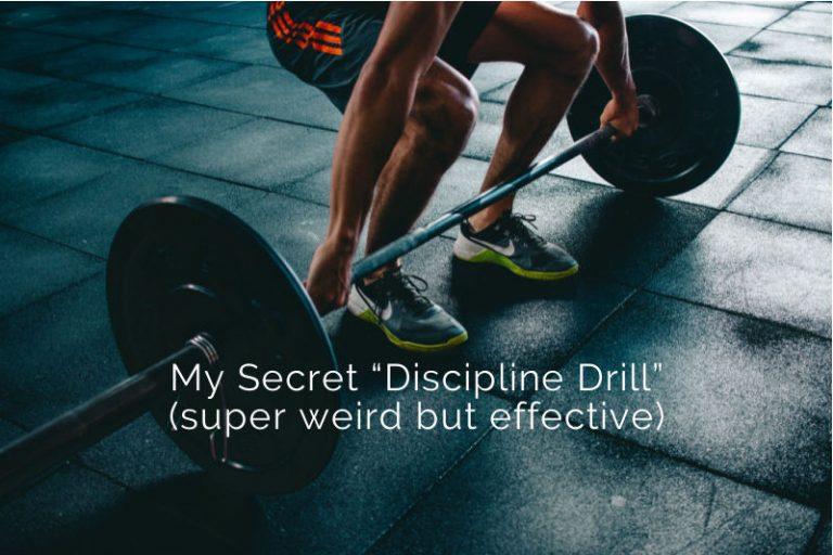 """My Secret """"Discipline Drill"""" (super weird but effective)"""